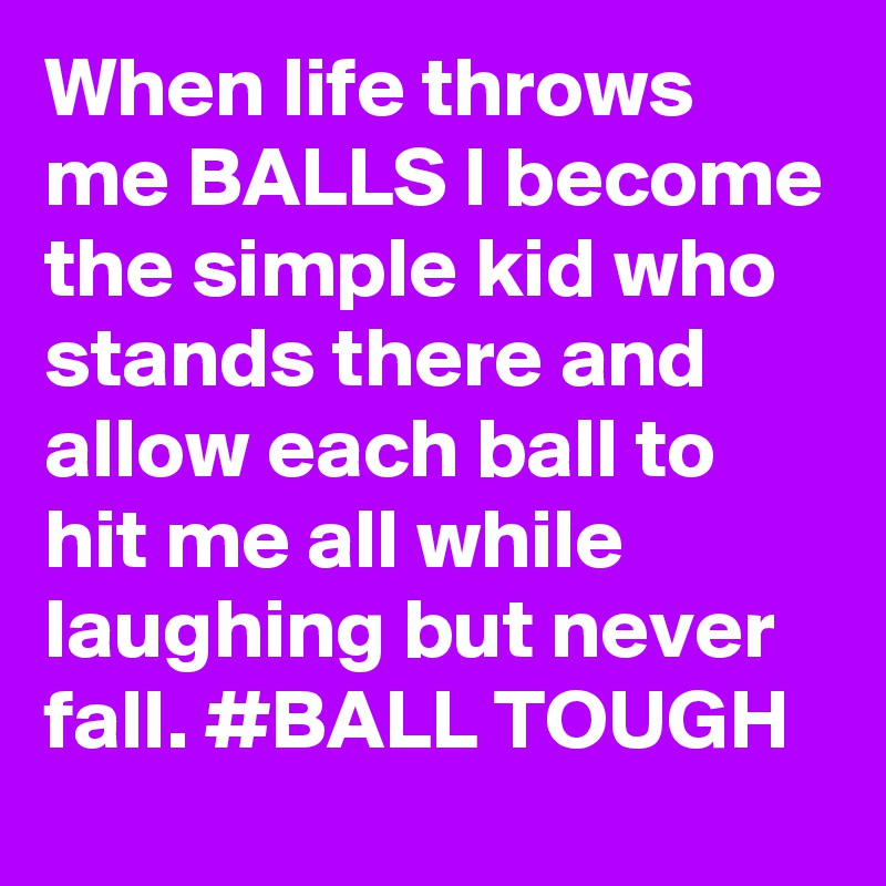 When life throws me BALLS I become the simple kid who stands there and allow each ball to hit me all while laughing but never fall. #BALL TOUGH