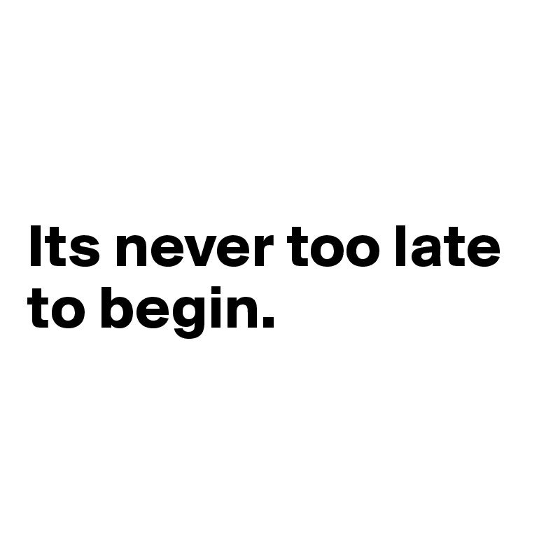Its never too late  to begin.