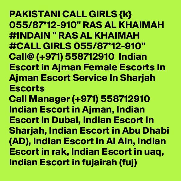 "PAKISTANI CALL GIRLS {k} 055/87*12-910"" RAS AL KHAIMAH #INDAIN "" RAS AL KHAIMAH #CALL GIRLS 055/87*12-910"" Call@ (+971) 558712910  Indian Escort in Ajman Female Escorts In Ajman Escort Service In Sharjah Escorts Call Manager (+971) 558712910  Indian Escort in Ajman, Indian Escort in Dubai, Indian Escort in Sharjah, Indian Escort in Abu Dhabi (AD), Indian Escort in Al Ain, Indian Escort in rak, Indian Escort in uaq, Indian Escort in fujairah (fuj)"