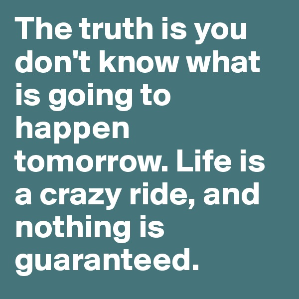 The truth is you don't know what is going to happen tomorrow. Life is a crazy ride, and nothing is guaranteed.