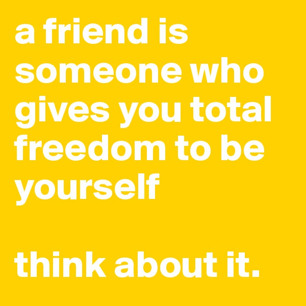 a friend is someone who gives you total freedom to be yourself  think about it.