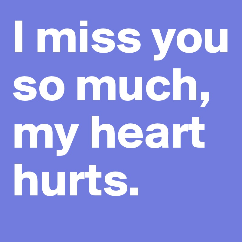 I Miss You So Much My Heart Hurts Post By Janem803 On Boldomatic