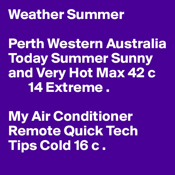Weather Summer  Perth Western Australia  Today Summer Sunny and Very Hot Max 42 c        14 Extreme .  My Air Conditioner Remote Quick Tech Tips Cold 16 c .