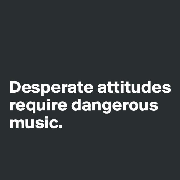 Desperate attitudes       require dangerous      music.