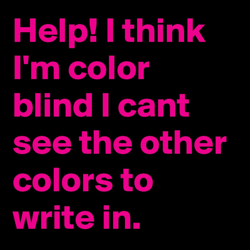 Help! I think I'm color blind I cant see the other colors to write in.