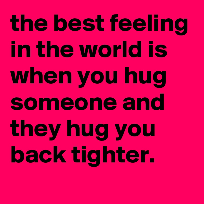 The Best Feeling In The World Is When You Hug Someone And They Hug
