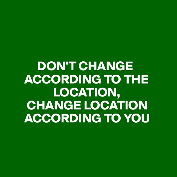 DON'T CHANGE              ACCORDING TO THE                      LOCATION,        CHANGE LOCATION          ACCORDING TO YOU