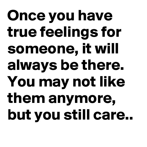 Once you have true feelings for someone, it will always be there. You may not like them anymore, but you still care..