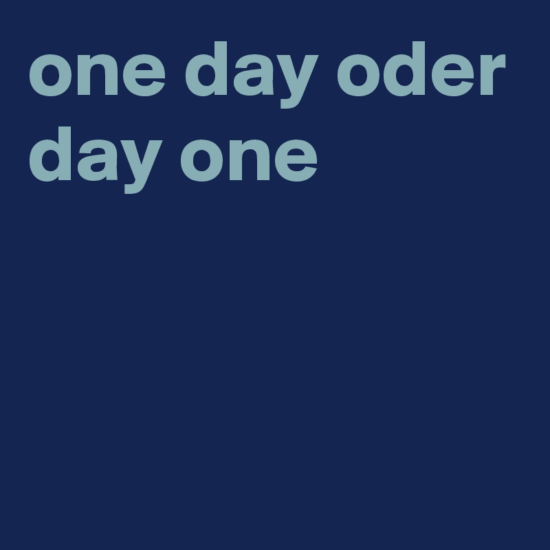 one day oder day one