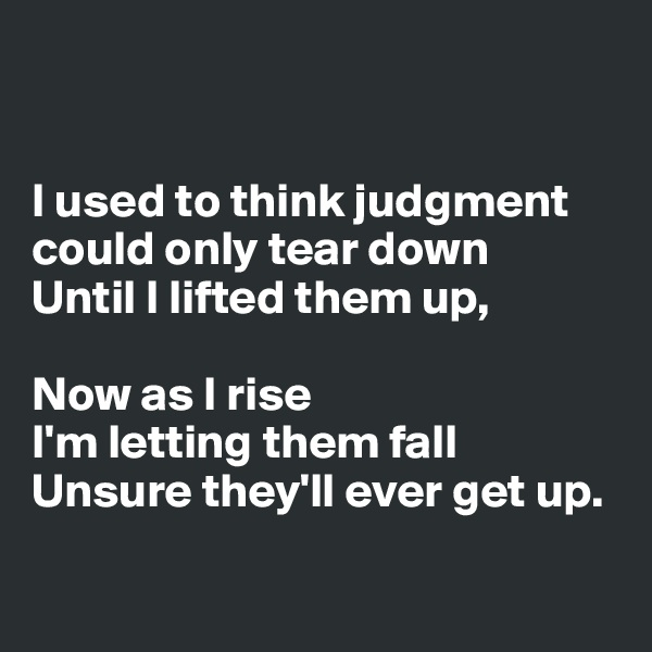 I used to think judgment  could only tear down Until I lifted them up,  Now as I rise I'm letting them fall Unsure they'll ever get up.