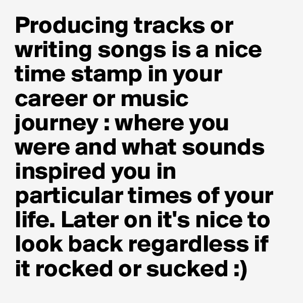 Producing tracks or writing songs is a nice time stamp in your career or music journey : where you were and what sounds inspired you in particular times of your life. Later on it's nice to look back regardless if it rocked or sucked :)