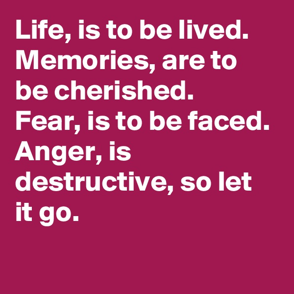 Life, is to be lived.  Memories, are to be cherished.  Fear, is to be faced. Anger, is destructive, so let it go.