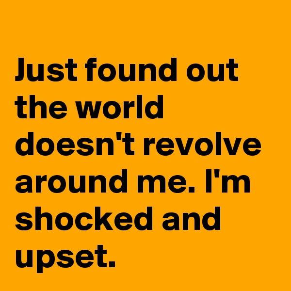 Just found out the world doesn't revolve around me. I'm shocked and upset.