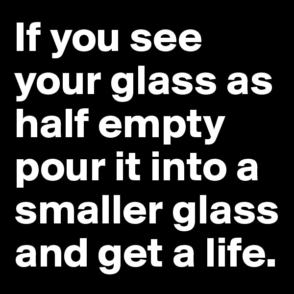 If you see your glass as half empty pour it into a smaller glass and get a life.