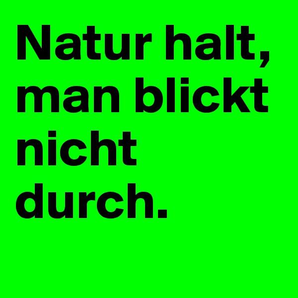 Natur halt, man blickt nicht durch.
