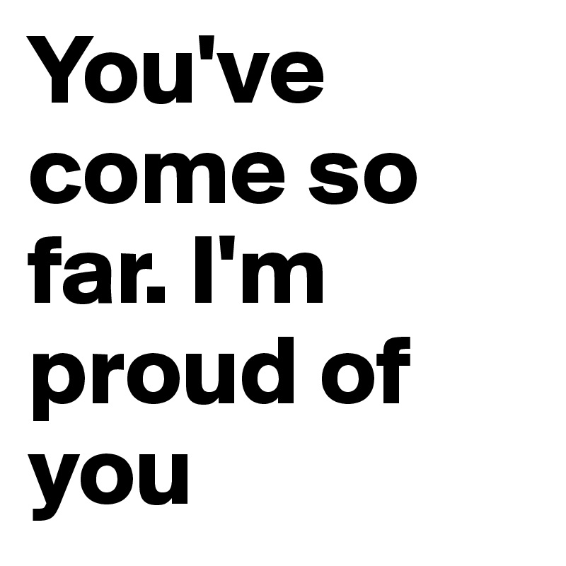 You've come so far. I'm proud of you