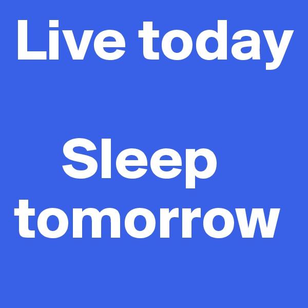 Live today      Sleep tomorrow