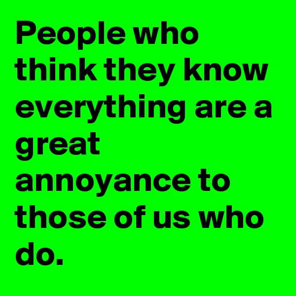 People who think they know everything are a great annoyance to those of us who do.