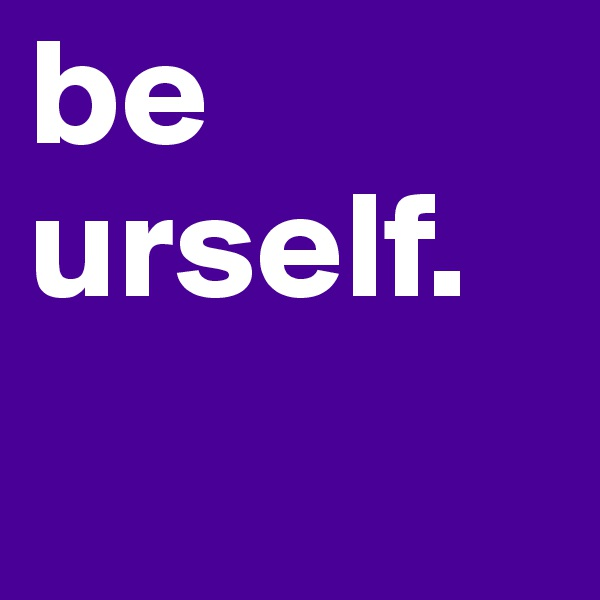 be urself.