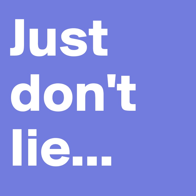 Just don't Iie...