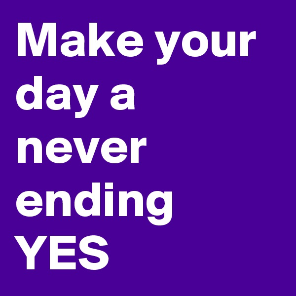 Make your day a never ending YES