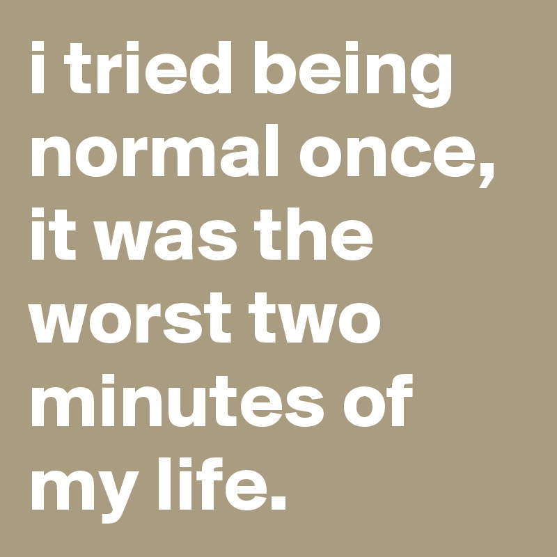 I tried being normal