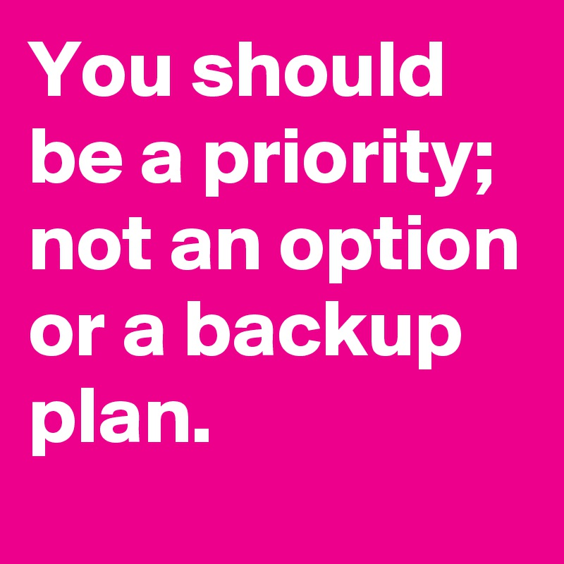 You should be a priority; not an option or a backup plan.