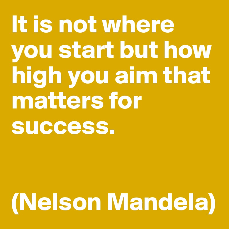 It is not where you start but how high you aim that matters for success.   (Nelson Mandela)