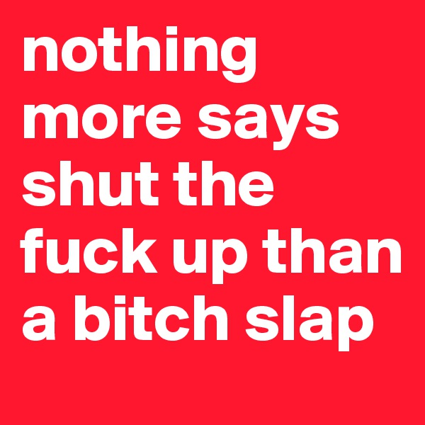 nothing more says shut the fuck up than a bitch slap