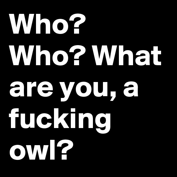 Who? Who? What are you, a fucking owl?