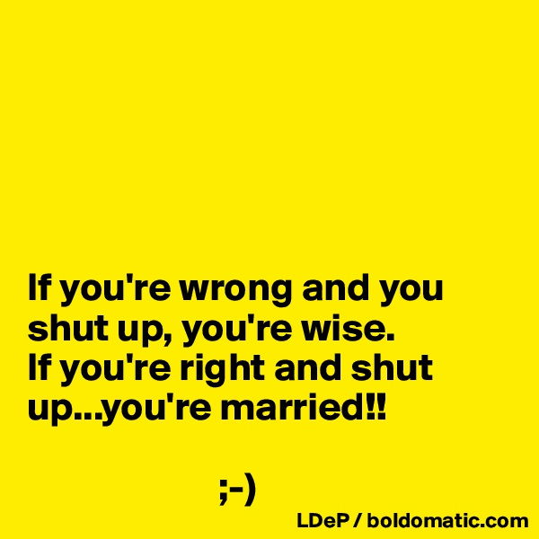 If you're wrong and you shut up, you're wise.  If you're right and shut up...you're married!!                          ;-)