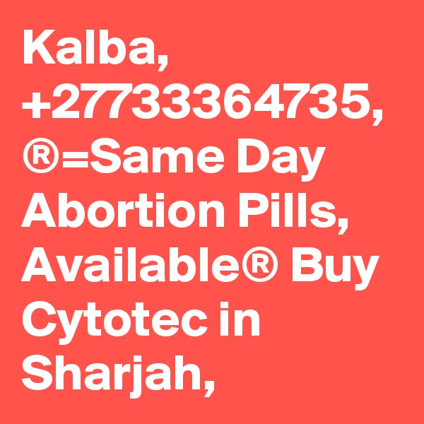 Kalba, +27733364735, ®=Same Day Abortion Pills, Available® Buy Cytotec in Sharjah,