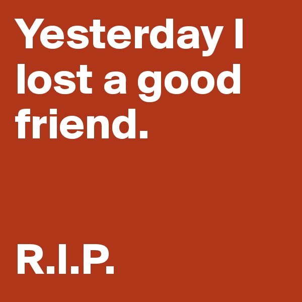 Yesterday I lost a good friend.   R.I.P.