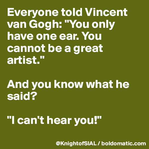 """Everyone told Vincent van Gogh: """"You only have one ear. You cannot be a great artist.""""  And you know what he said?  """"I can't hear you!"""""""