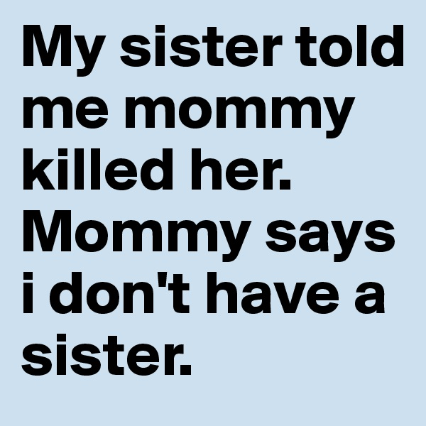 My sister told me mommy killed her. Mommy says i don't have a sister.
