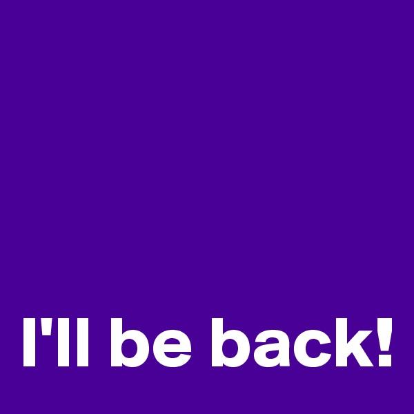 I'll be back!