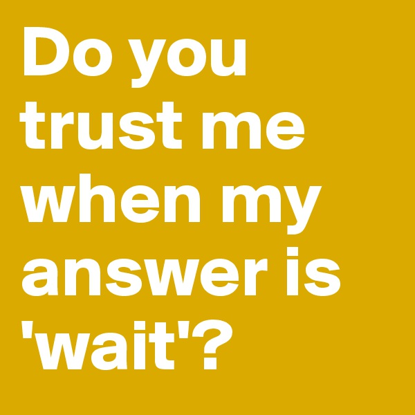 Do you          trust me   when my answer is    'wait'?