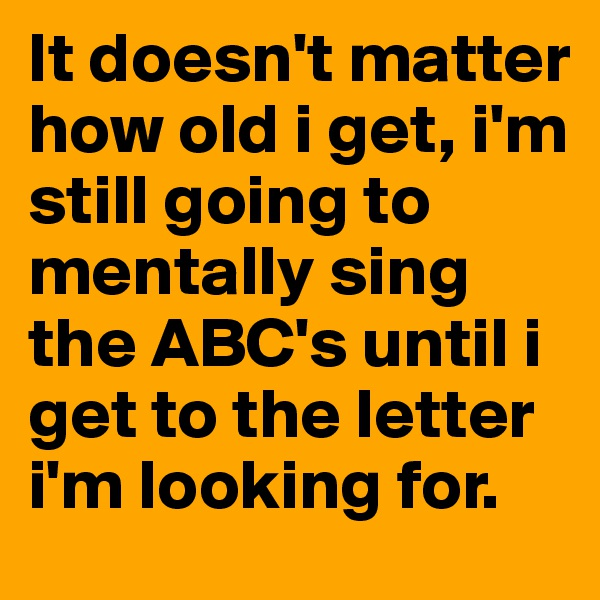 It doesn't matter how old i get, i'm still going to mentally sing the ABC's until i get to the letter i'm looking for.