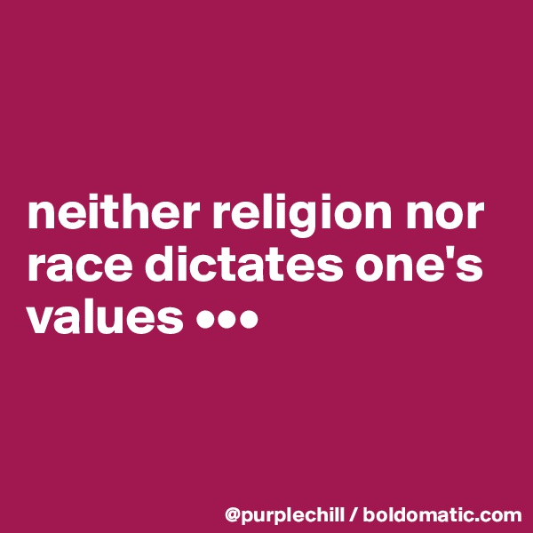 neither religion nor race dictates one's values •••