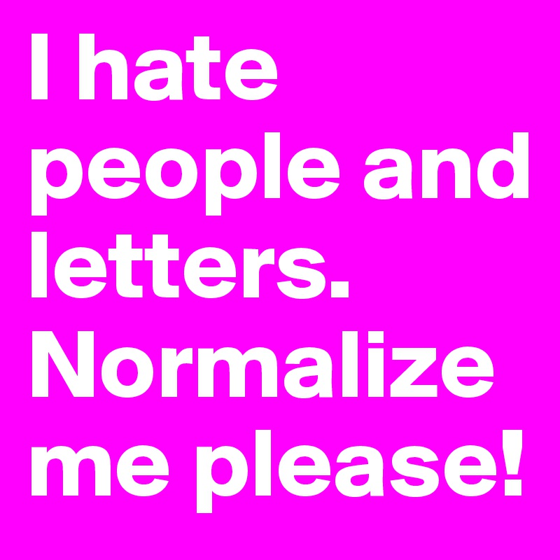 I hate people and letters.  Normalize me please!