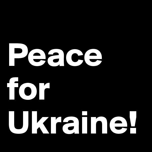 Peace for Ukraine!