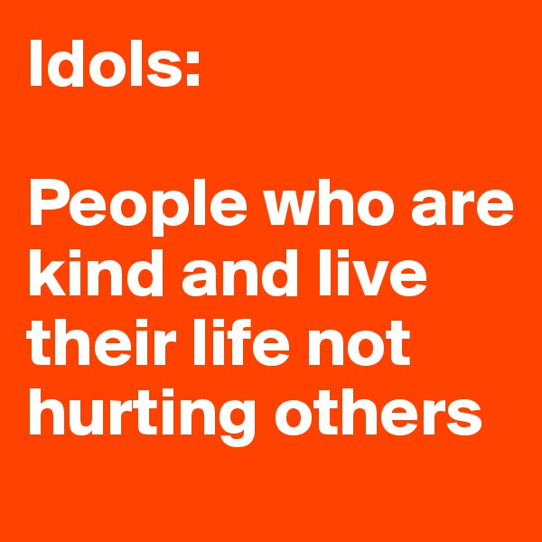 Idols:  People who are kind and live their life not hurting others
