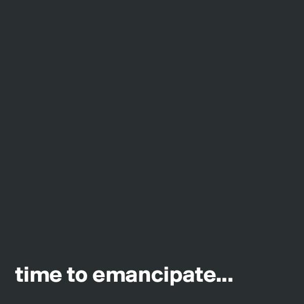 time to emancipate...