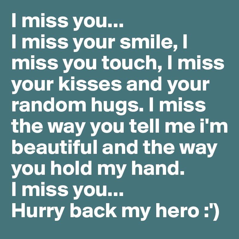 i miss you i miss your smile i miss you touch i miss your kisses and your random hugs i miss the way you tell me im beautiful and the way you