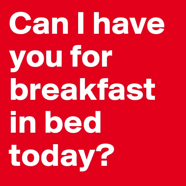 Can I have you for breakfast in bed today?