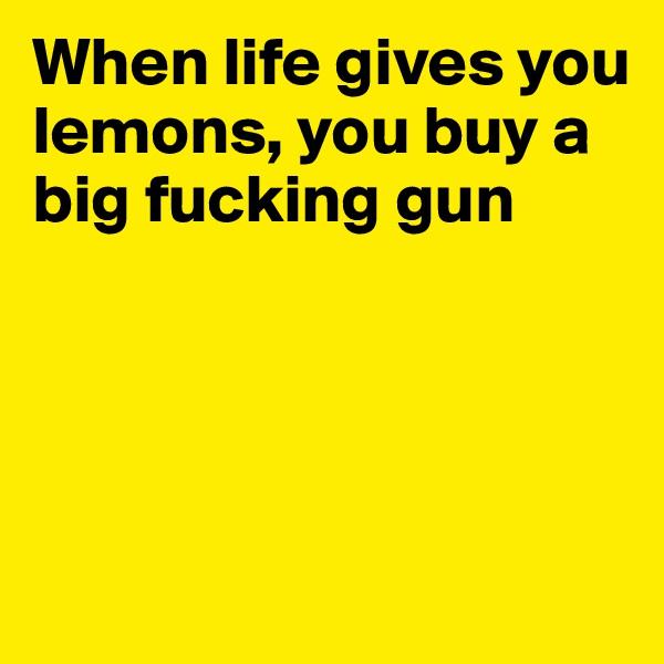 When life gives you lemons, you buy a big fucking gun