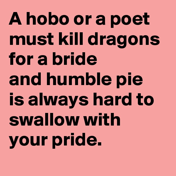 A hobo or a poet must kill dragons for a bride and humble pie is always hard to swallow with your pride.