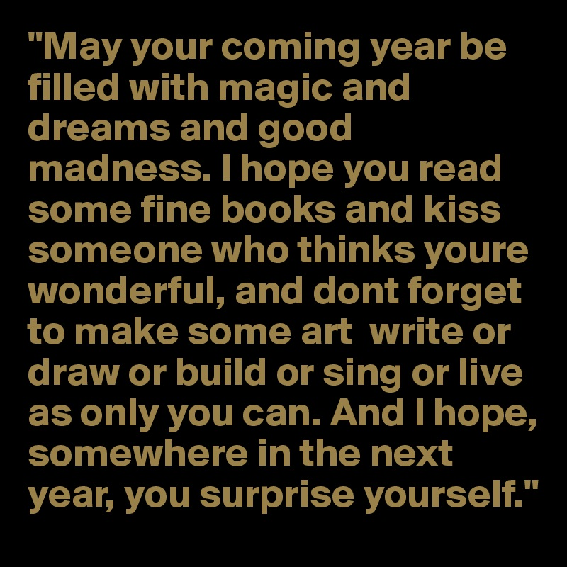 """""""May your coming year be filled with magic and dreams and good madness. I hope you read some fine books and kiss someone who thinks youre wonderful, and dont forget to make some art  write or draw or build or sing or live as only you can. And I hope, somewhere in the next year, you surprise yourself."""""""