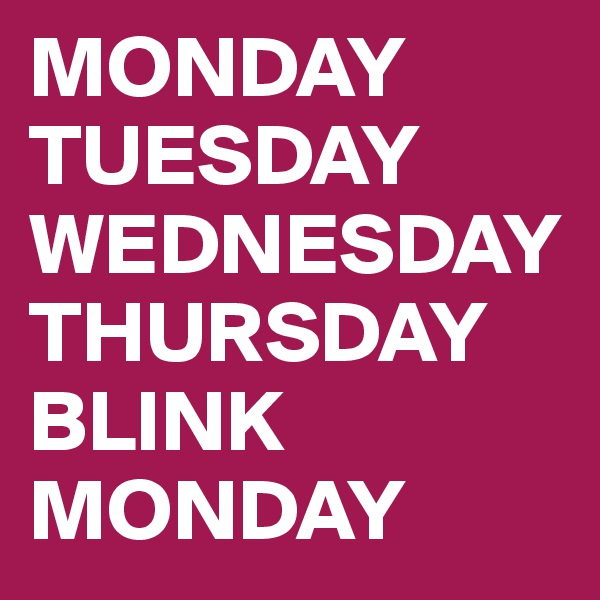 MONDAY TUESDAY WEDNESDAY THURSDAY BLINK  MONDAY