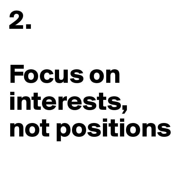 2.  Focus on interests, not positions